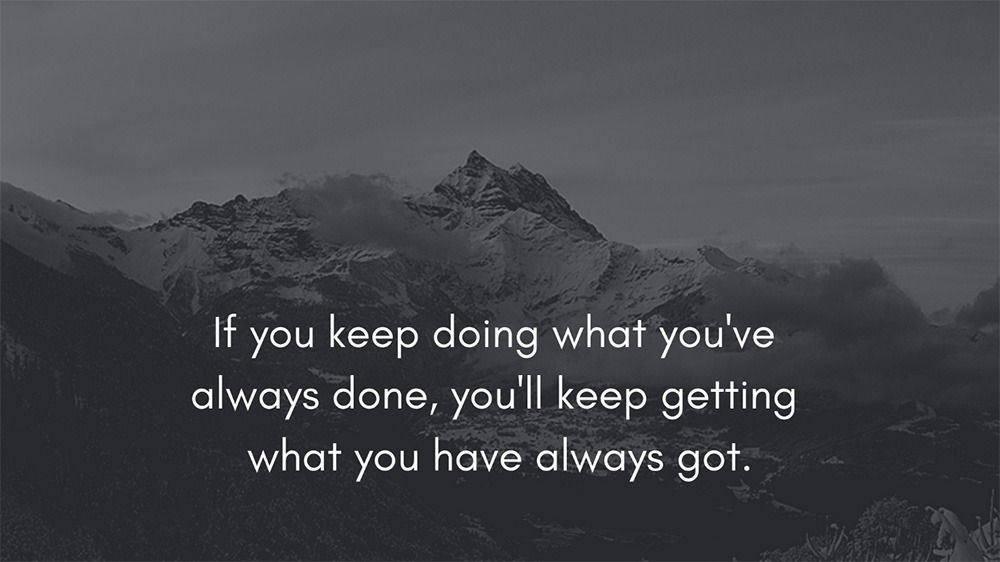 If you keep doing what you've always done, you'll keep getting what you have always got.
